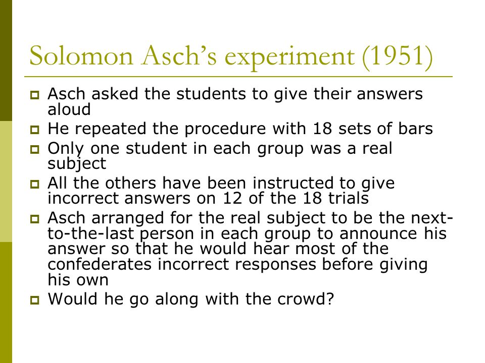  Asch asked the students to give their answers aloud  He repeated the procedure with 18 sets of bars  Only one student in each group was a real subject  All the others have been instructed to give incorrect answers on 12 of the 18 trials  Asch arranged for the real subject to be the next- to-the-last person in each group to announce his answer so that he would hear most of the confederates incorrect responses before giving his own  Would he go along with the crowd.