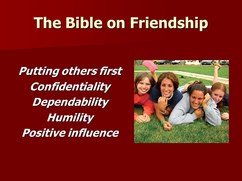 The Bible on Friendship Putting others first ConfidentialityDependabilityHumility Positive influence