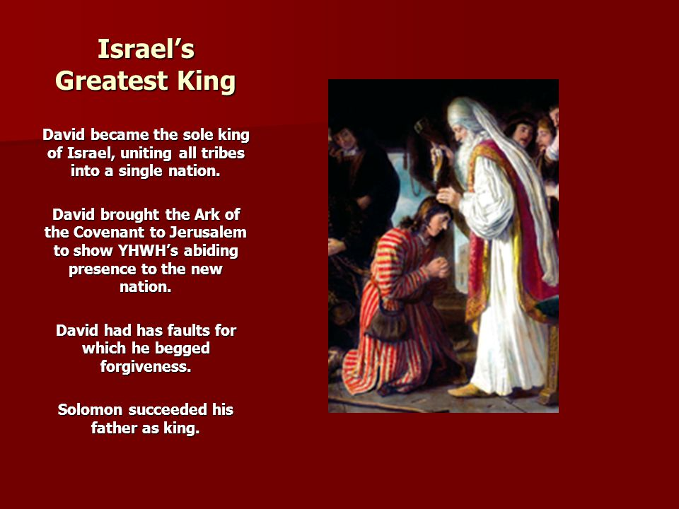 Israel's Greatest King David became the sole king of Israel, uniting all tribes into a single nation. David brought the Ark of the Covenant to Jerusal