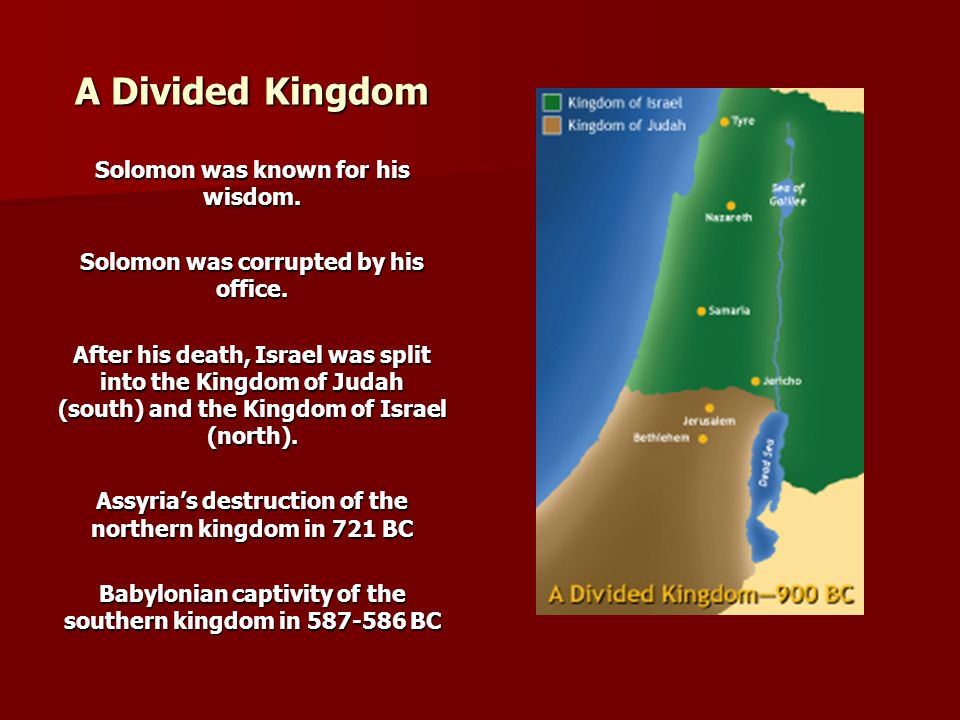 A Divided Kingdom Solomon was known for his wisdom. Solomon was corrupted by his office. After his death, Israel was split into the Kingdom of Judah (