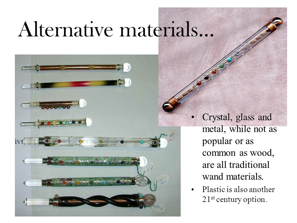 Alternative materials… Crystal, glass and metal, while not as popular or as common as wood, are all traditional wand materials.