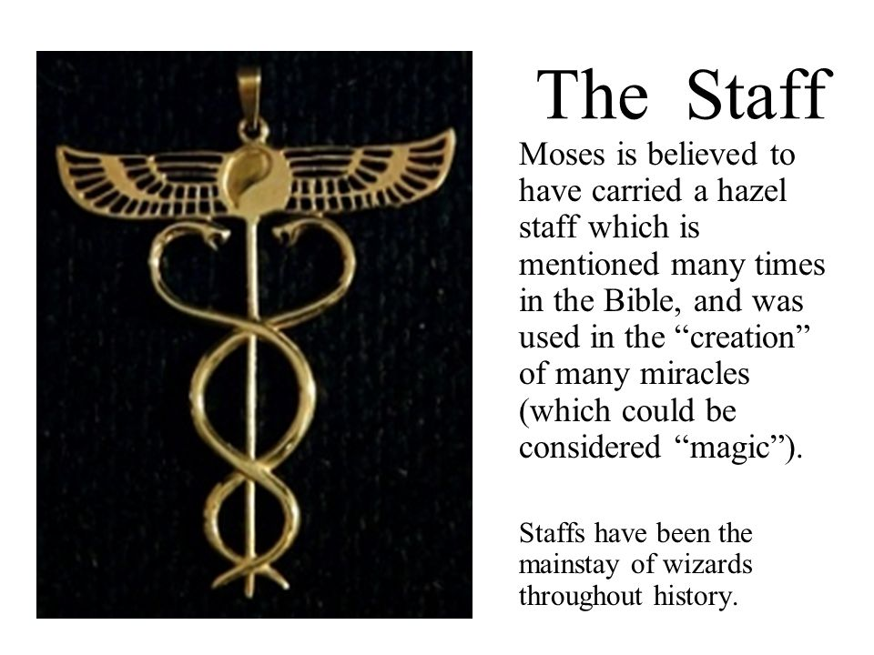 The Staff Moses is believed to have carried a hazel staff which is mentioned many times in the Bible, and was used in the creation of many miracles (which could be considered magic ).