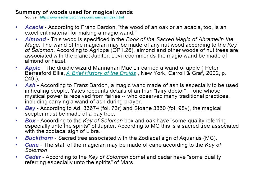 Summary of woods used for magical wands Source - http://www.esotericarchives.com/wands/index.htmlhttp://www.esotericarchives.com/wands/index.html Acacia - According to Franz Bardon, the wood of an oak or an acacia, too, is an excellent material for making a magic wand. Almond - This wood is specificed in the Book of the Sacred Magic of Abramelin the Mage.