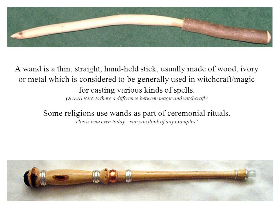 A wand is a thin, straight, hand-held stick, usually made of wood, ivory or metal which is considered to be generally used in witchcraft/magic for casting various kinds of spells.