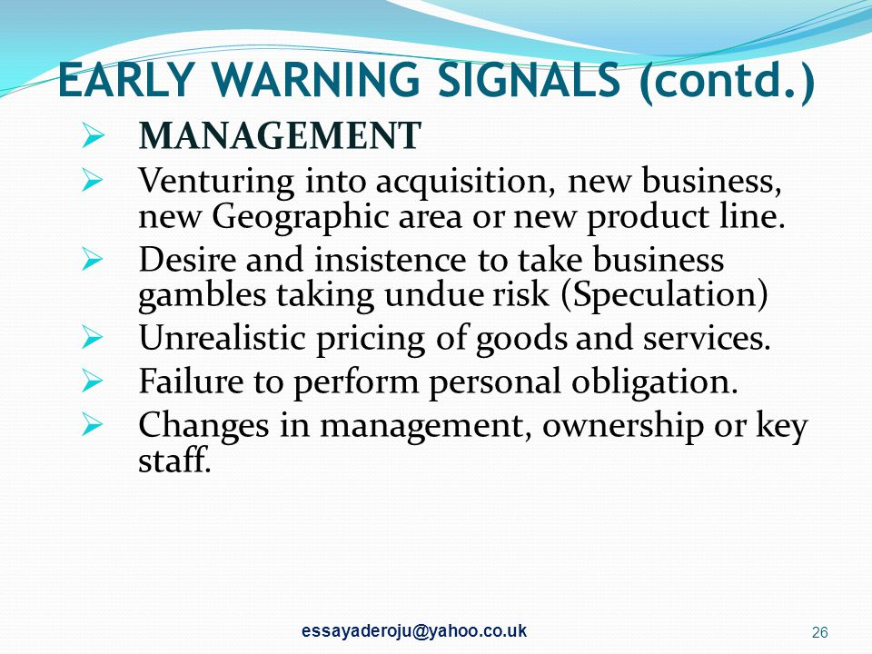 EARLY WARNING SIGNALS  MANAGEMENT  Change in behaviour and personal habit of key management staff.  Marital problem.  Change in attitude toward th