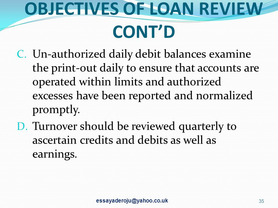 OBJECTIVES OF LOAN REVIEW A. To sport the danger sign as soon as possible. If a borrowing customer is getting into difficulties, it is possible for th