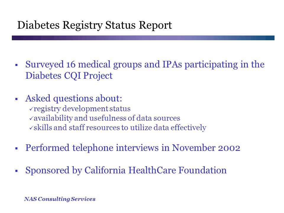 NAS Consulting Services Diabetes Registry Status Report  Surveyed 16 medical groups and IPAs participating in the Diabetes CQI Project  Asked questions about: registry development status availability and usefulness of data sources skills and staff resources to utilize data effectively  Performed telephone interviews in November 2002  Sponsored by California HealthCare Foundation