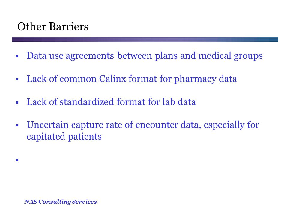 NAS Consulting Services Other Barriers  Data use agreements between plans and medical groups  Lack of common Calinx format for pharmacy data  Lack