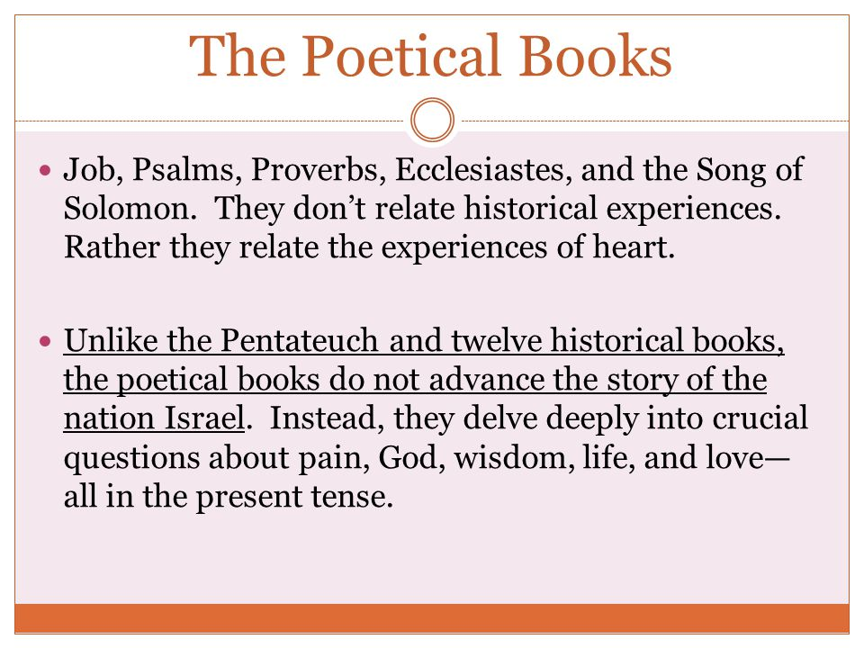 The Poetical Books Job, Psalms, Proverbs, Ecclesiastes, and the Song of Solomon. They don't relate historical experiences. Rather they relate the expe