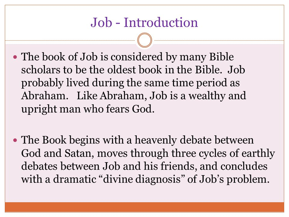 Job - Introduction The book of Job is considered by many Bible scholars to be the oldest book in the Bible. Job probably lived during the same time pe
