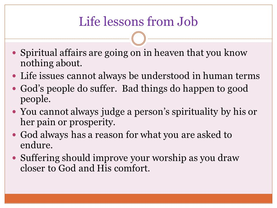 Life lessons from Job Spiritual affairs are going on in heaven that you know nothing about. Life issues cannot always be understood in human terms God