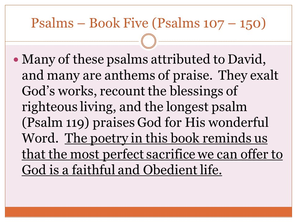 Psalms – Book Five (Psalms 107 – 150) Many of these psalms attributed to David, and many are anthems of praise. They exalt God's works, recount the bl