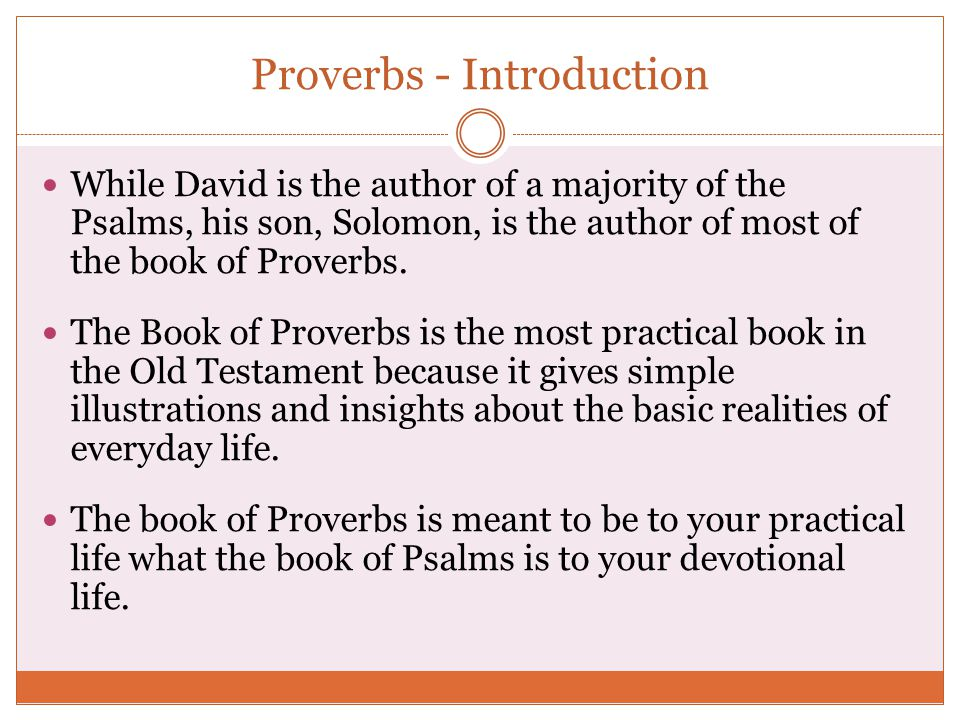 Proverbs - Introduction While David is the author of a majority of the Psalms, his son, Solomon, is the author of most of the book of Proverbs. The Bo