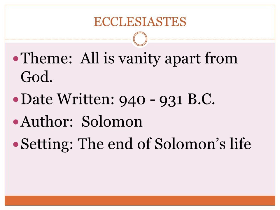 ECCLESIASTES Theme: All is vanity apart from God. Date Written: 940 - 931 B.C. Author: Solomon Setting: The end of Solomon's life