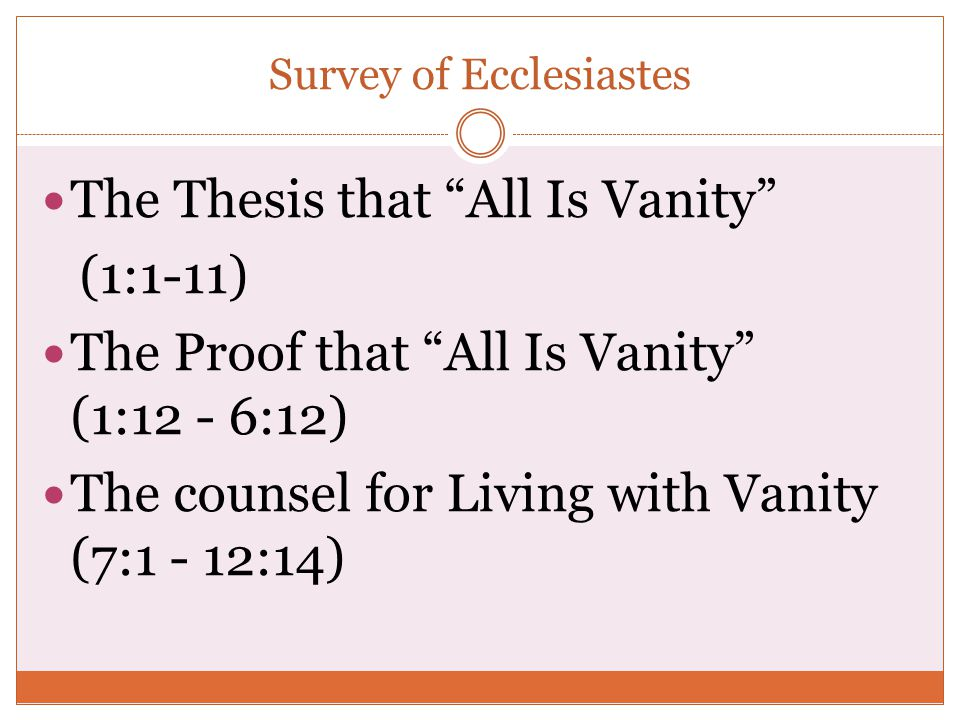 "Survey of Ecclesiastes The Thesis that ""All Is Vanity"" (1:1-11) The Proof that ""All Is Vanity"" (1:12 - 6:12) The counsel for Living with Vanity (7:1 -"