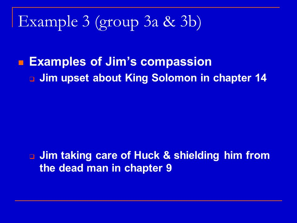 Example 3 (group 3a & 3b) Examples of Jim's compassion  Jim upset about King Solomon in chapter 14  Jim taking care of Huck & shielding him from the dead man in chapter 9