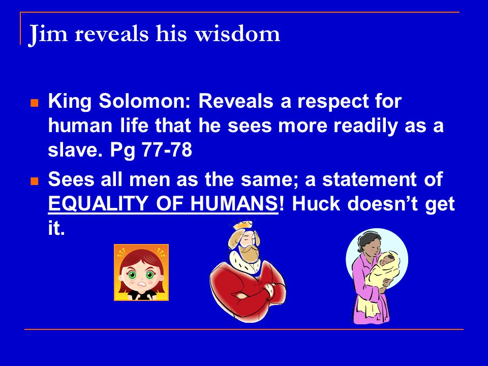 Jim reveals his wisdom King Solomon: Reveals a respect for human life that he sees more readily as a slave.