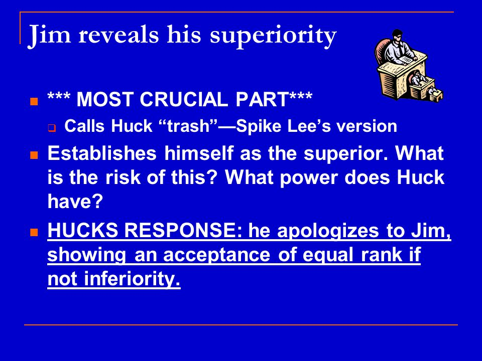Jim reveals his superiority *** MOST CRUCIAL PART***  Calls Huck trash —Spike Lee's version Establishes himself as the superior.