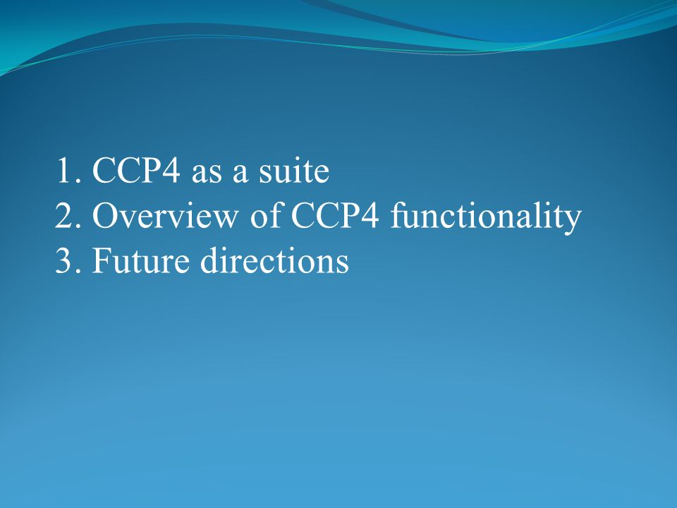 1. CCP4 as a suite 2. Overview of CCP4 functionality 3. Future directions