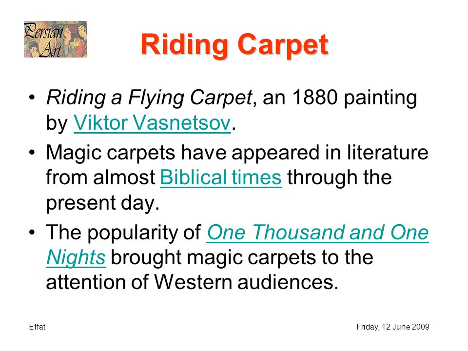 EffatFriday, 12 June 2009 Riding Carpet Riding a Flying Carpet, an 1880 painting by Viktor Vasnetsov.Viktor Vasnetsov Magic carpets have appeared in literature from almost Biblical times through the present day.Biblical times The popularity of One Thousand and One Nights brought magic carpets to the attention of Western audiences.One Thousand and One Nights