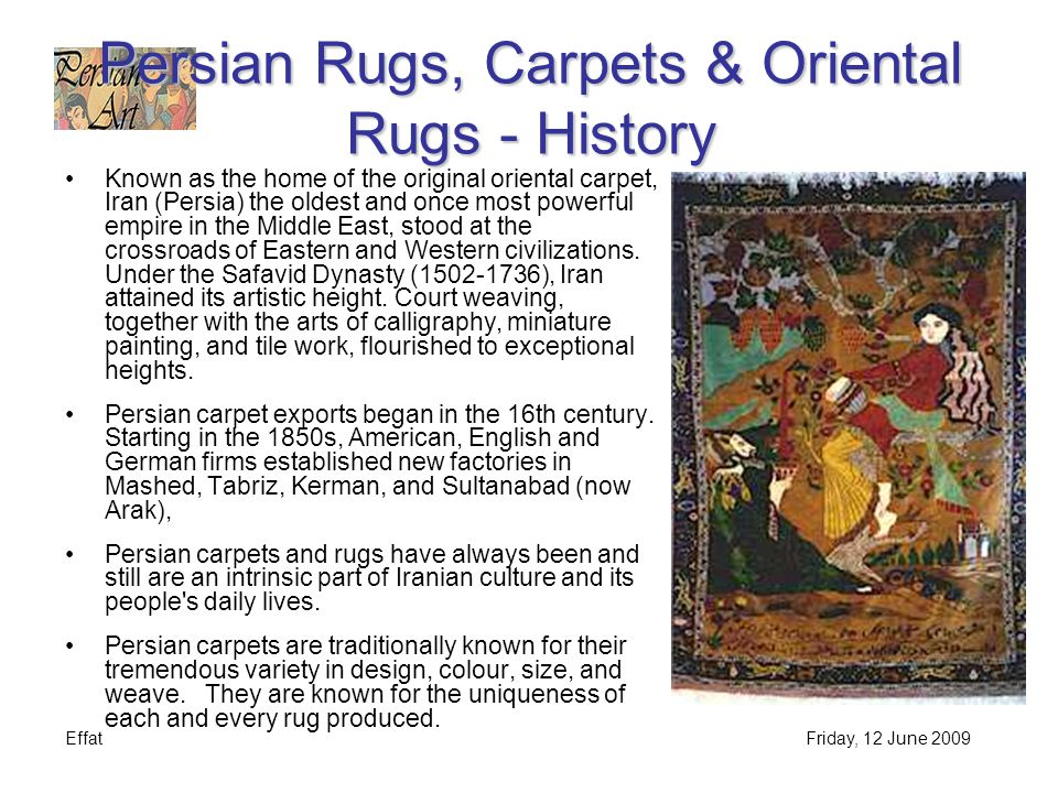 EffatFriday, 12 June 2009 Persian Rugs, Carpets & Oriental Rugs - History Known as the home of the original oriental carpet, Iran (Persia) the oldest