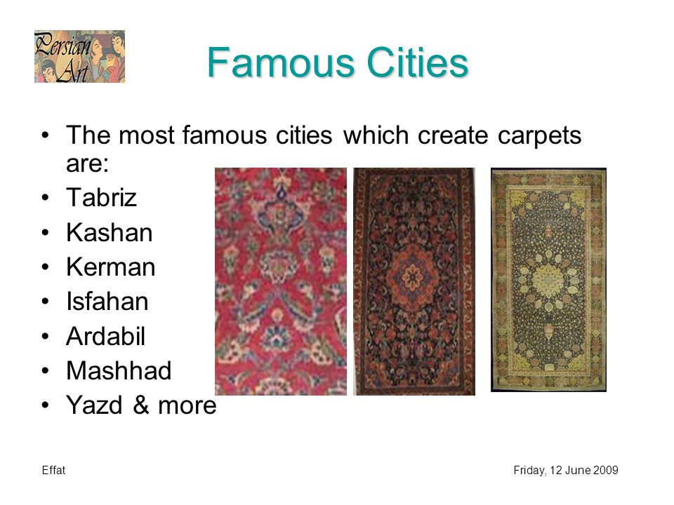 EffatFriday, 12 June 2009 Famous Cities The most famous cities which create carpets are: Tabriz Kashan Kerman Isfahan Ardabil Mashhad Yazd & more