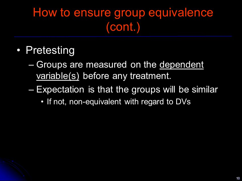 10 How to ensure group equivalence (cont.) Pretesting –Groups are measured on the dependent variable(s) before any treatment.