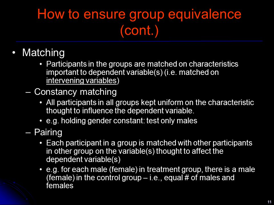 11 How to ensure group equivalence (cont.) Matching Participants in the groups are matched on characteristics important to dependent variable(s) (i.e.