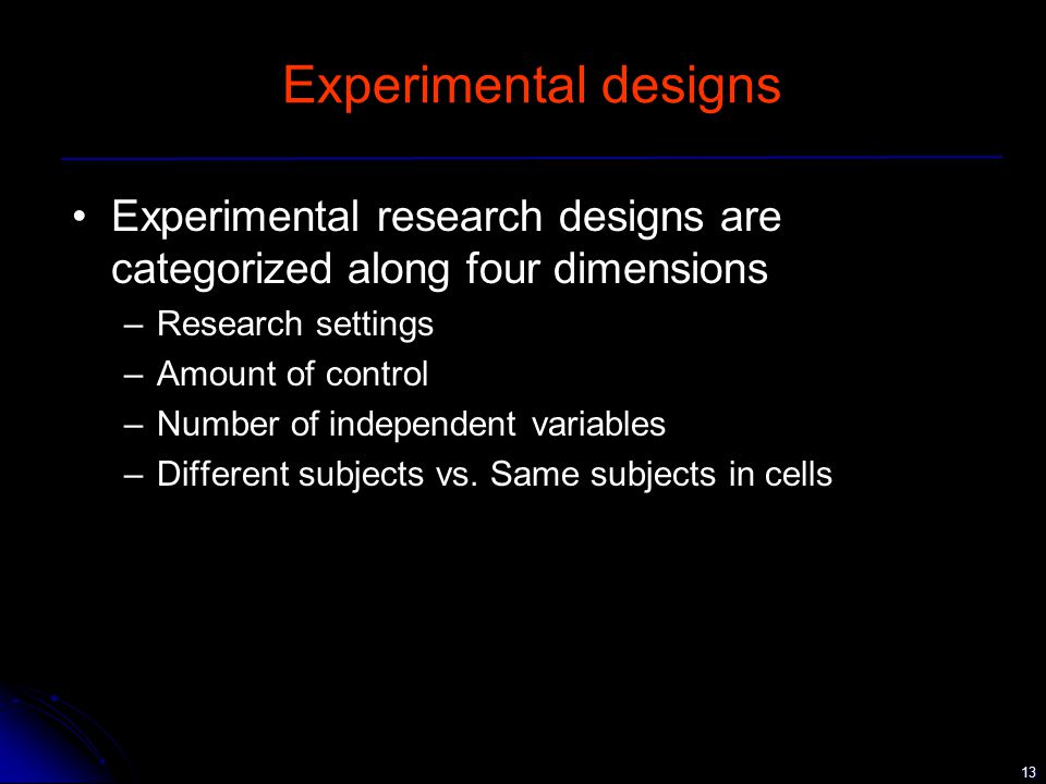 13 Experimental designs Experimental research designs are categorized along four dimensions –Research settings –Amount of control –Number of independent variables –Different subjects vs.