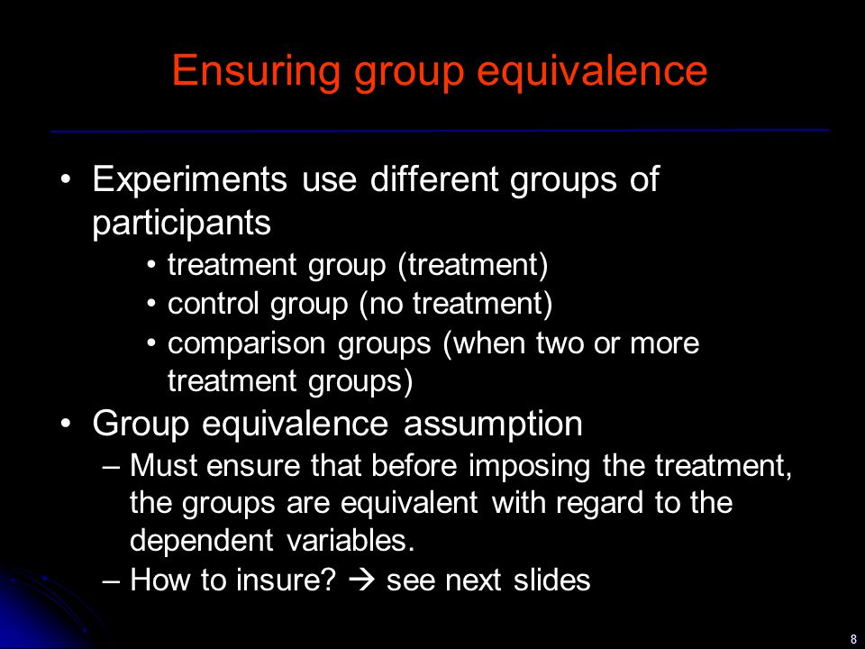 8 Ensuring group equivalence Experiments use different groups of participants treatment group (treatment) control group (no treatment) comparison groups (when two or more treatment groups) Group equivalence assumption –Must ensure that before imposing the treatment, the groups are equivalent with regard to the dependent variables.
