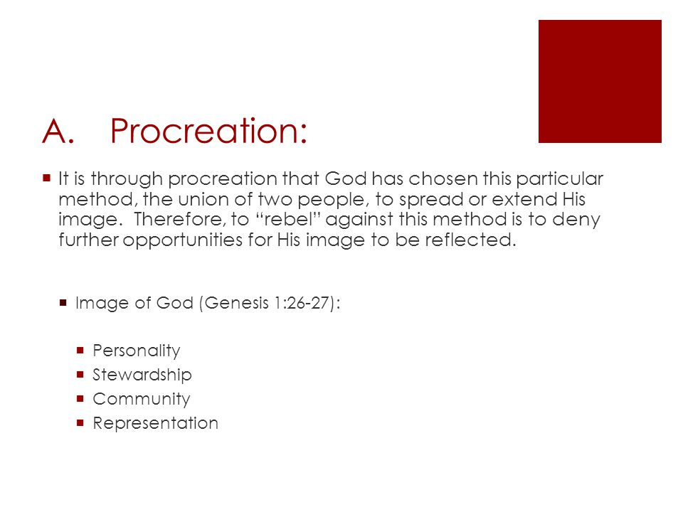 A.Procreation:  It is through procreation that God has chosen this particular method, the union of two people, to spread or extend His image.
