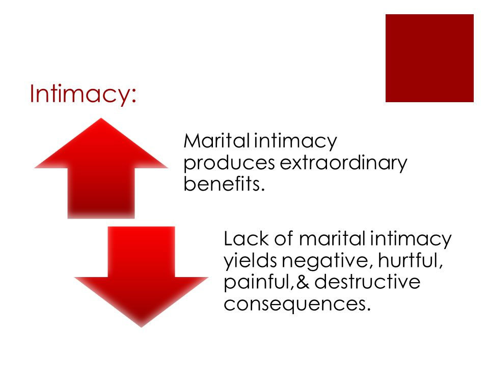 Intimacy: Marital intimacy produces extraordinary benefits. Lack of marital intimacy yields negative, hurtful, painful,& destructive consequences.