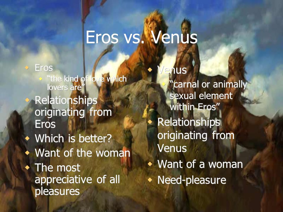 "Eros vs. Venus  Eros  ""the kind of love which lovers are""  Relationships originating from Eros  Which is better?  Want of the woman  The most ap"