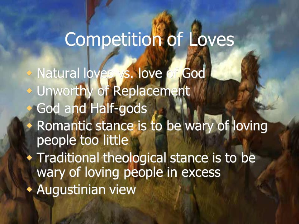 Competition of Loves  Natural loves vs. love of God  Unworthy of Replacement  God and Half-gods  Romantic stance is to be wary of loving people to