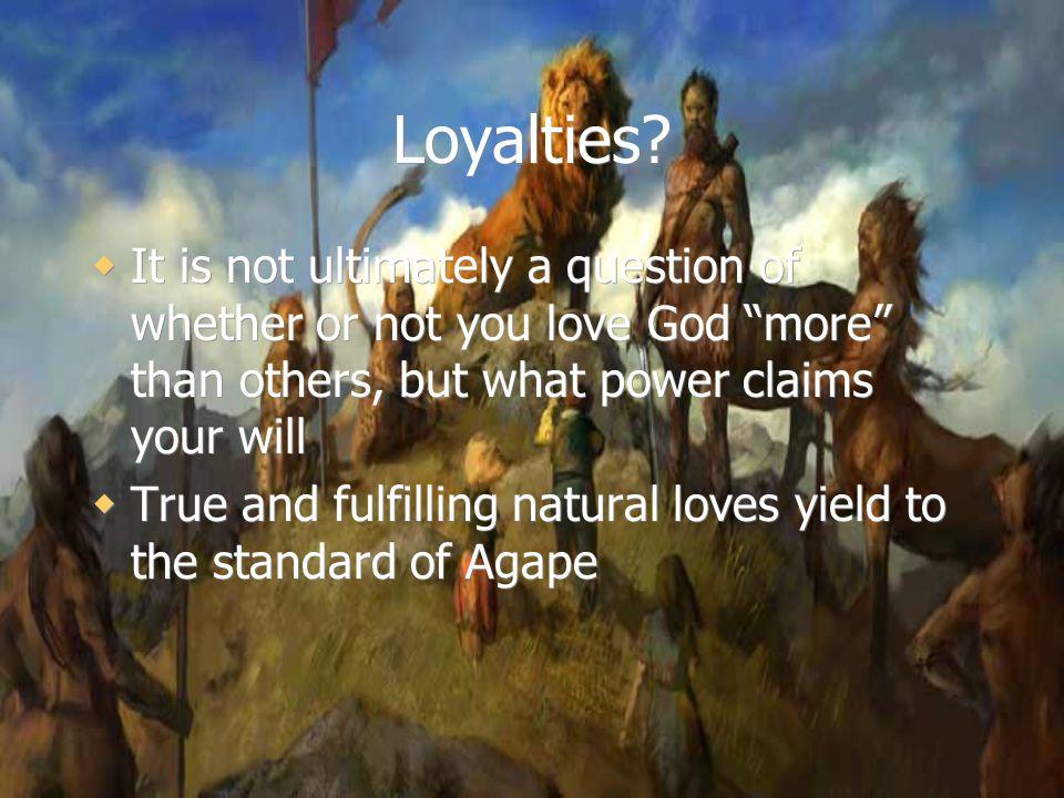 "Loyalties?  It is not ultimately a question of whether or not you love God ""more"" than others, but what power claims your will  True and fulfilling"