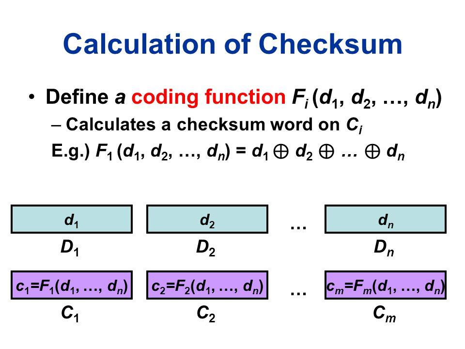 Calculation of Checksum Define a coding function F i (d 1, d 2, …, d n ) –Calculates a checksum word on C i E.g.) F 1 (d 1, d 2, …, d n ) = d 1 ⊕ d 2 ⊕ … ⊕ d n d1d1 D1D1 d2d2 D2D2 dndn DnDn c 1 =F 1 (d 1, …, d n ) C1C1 … C2C2 CmCm … c 2 =F 2 (d 1, …, d n )c m =F m (d 1, …, d n )