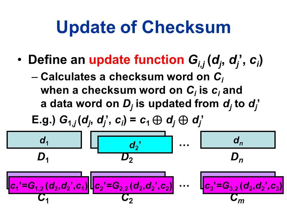 Update of Checksum Define an update function G i,j (d j, d j ', c i ) –Calculates a checksum word on C i when a checksum word on C i is c i and a data word on D j is updated from d j to d j ' E.g.) G 1,j (d j, d j ', c i ) = c 1 ⊕ d j ⊕ d j ' d1d1 D1D1 d2d2 D2D2 dndn DnDn c1c1 C1C1 … C2C2 CmCm … c2c2 cmcm d2'd2' c 1 '=G 1,2 (d 2,d 2 ',c 1 )c 2 '=G 2,2 (d 2,d 2 ',c 2 )c 3 '=G 3,2 (d 2,d 2 ',c 3 )