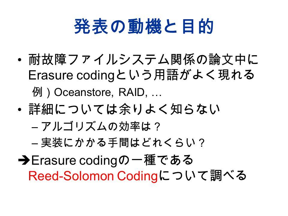 発表の動機と目的 耐故障ファイルシステム関係の論文中に Erasure coding という用語がよく現れる 例) Oceanstore, RAID, … 詳細については余りよく知らない – アルゴリズムの効率は? – 実装にかかる手間はどれくらい?  Erasure coding の一種である Reed-Solomon Coding について調べる