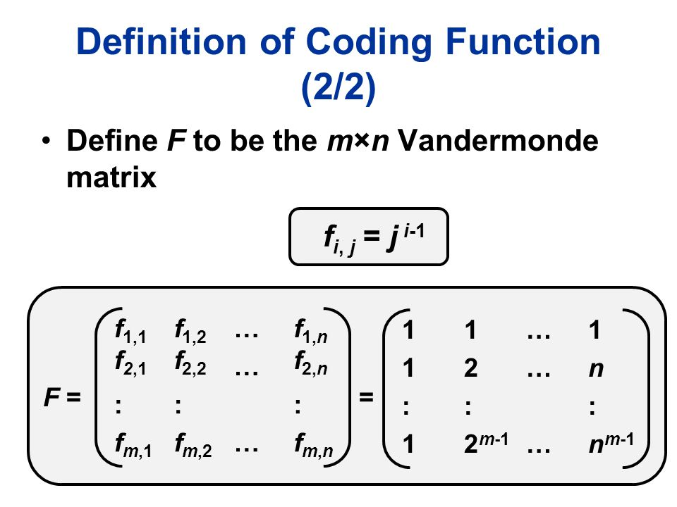 Definition of Coding Function (2/2) Define F to be the m×n Vandermonde matrix F = 1111 1212 ………… 1n1n :1:1 : 2 m-1 … : n m-1 f 1,1 f 2,1 f 1,2 f 2,2 …