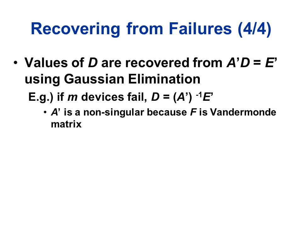 Recovering from Failures (4/4) Values of D are recovered from A'D = E' using Gaussian Elimination E.g.) if m devices fail, D = (A') -1 E' A' is a non-
