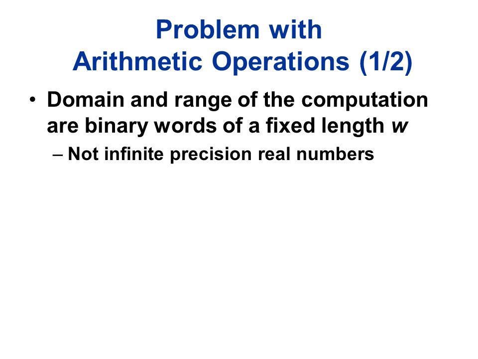 Problem with Arithmetic Operations (1/2) Domain and range of the computation are binary words of a fixed length w –Not infinite precision real numbers
