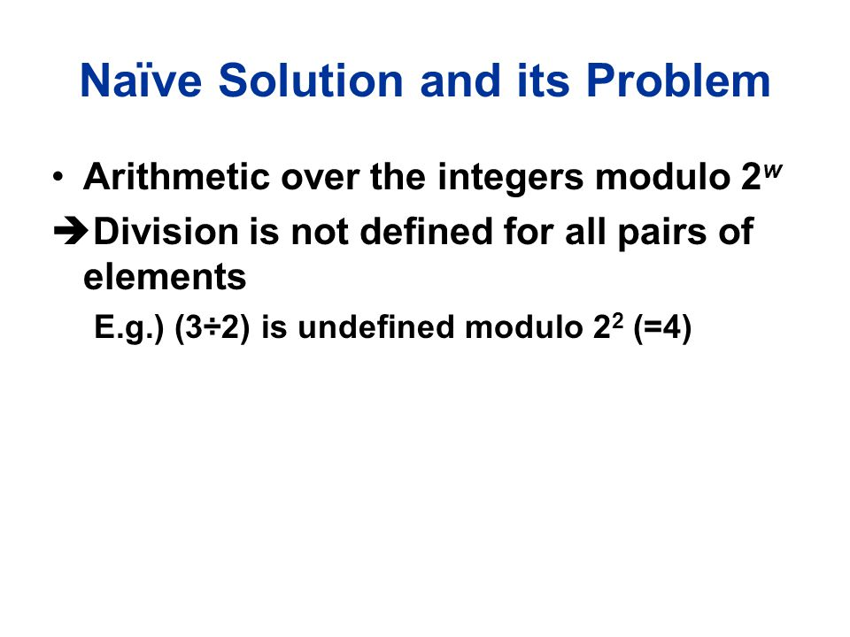 Naïve Solution and its Problem Arithmetic over the integers modulo 2 w  Division is not defined for all pairs of elements E.g.) (3÷2) is undefined mo