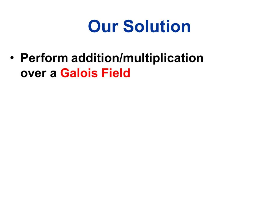 Our Solution Perform addition/multiplication over a Galois Field