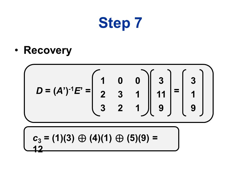 Step 7 Recovery D = (A') -1 E' = 3 11 9 100 231 321 = 3 1 9 c 3 = (1)(3) ⊕ (4)(1) ⊕ (5)(9) = 12