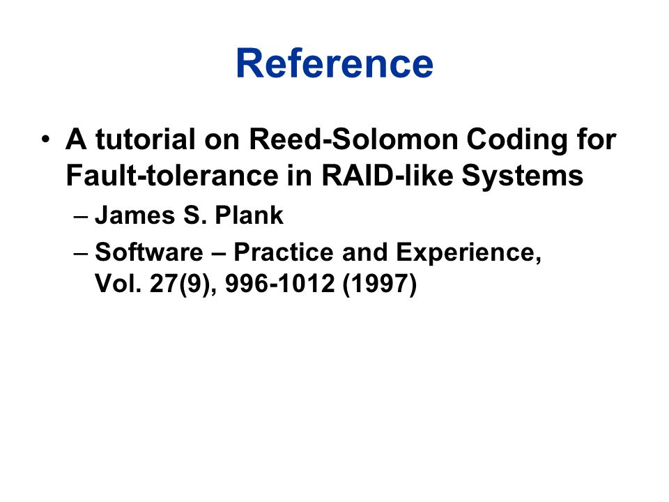 Reference A tutorial on Reed-Solomon Coding for Fault-tolerance in RAID-like Systems –James S. Plank –Software – Practice and Experience, Vol. 27(9),