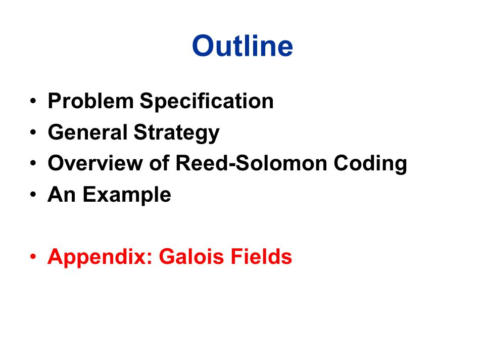 Outline Problem Specification General Strategy Overview of Reed-Solomon Coding An Example Appendix: Galois Fields