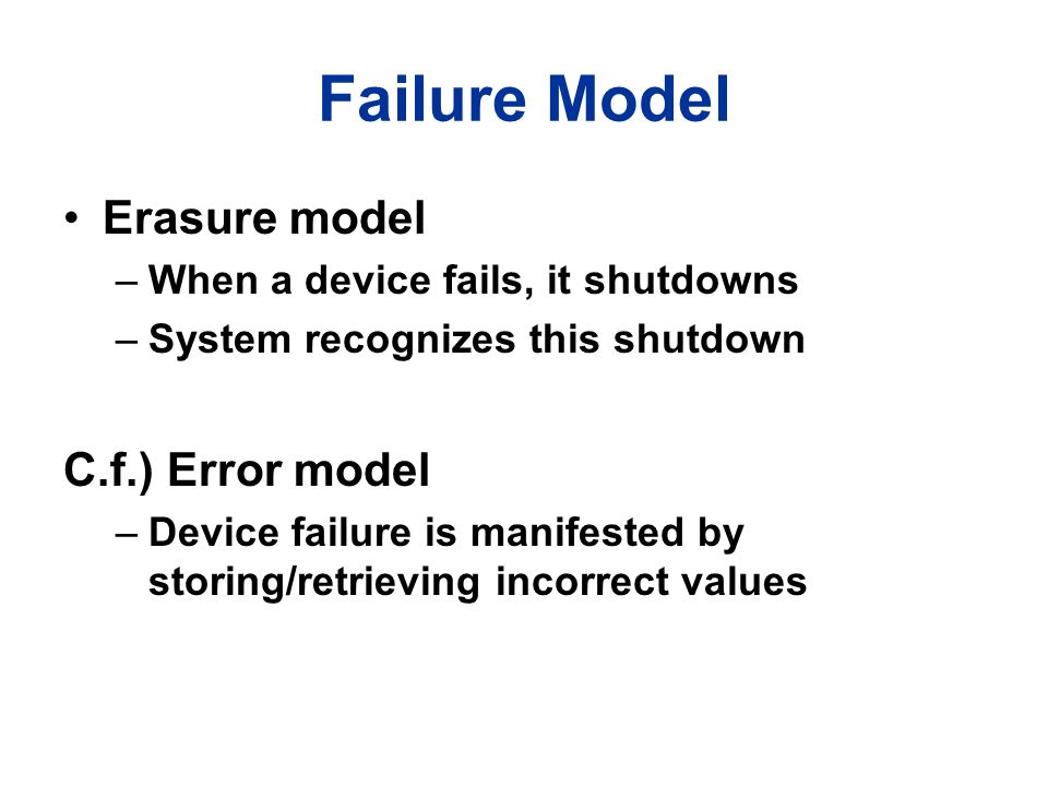 Failure Model Erasure model –When a device fails, it shutdowns –System recognizes this shutdown C.f.) Error model –Device failure is manifested by sto