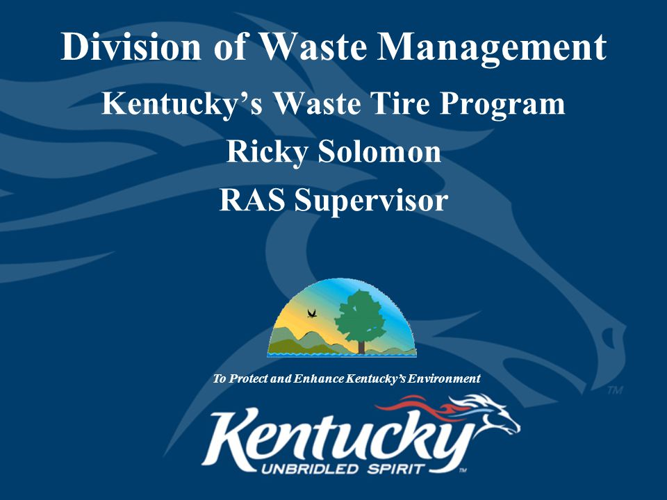 Division of Waste Management Kentucky's Waste Tire Program Ricky Solomon RAS Supervisor To Protect and Enhance Kentucky's Environment