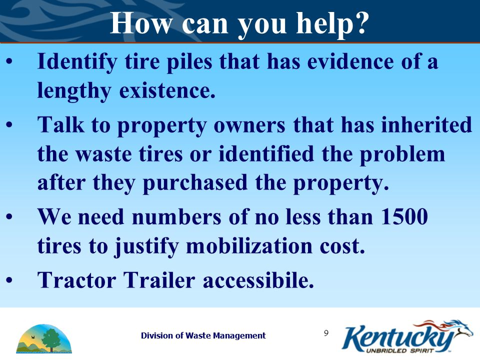 Division of Waste Management 9 How can you help? Identify tire piles that has evidence of a lengthy existence. Talk to property owners that has inheri