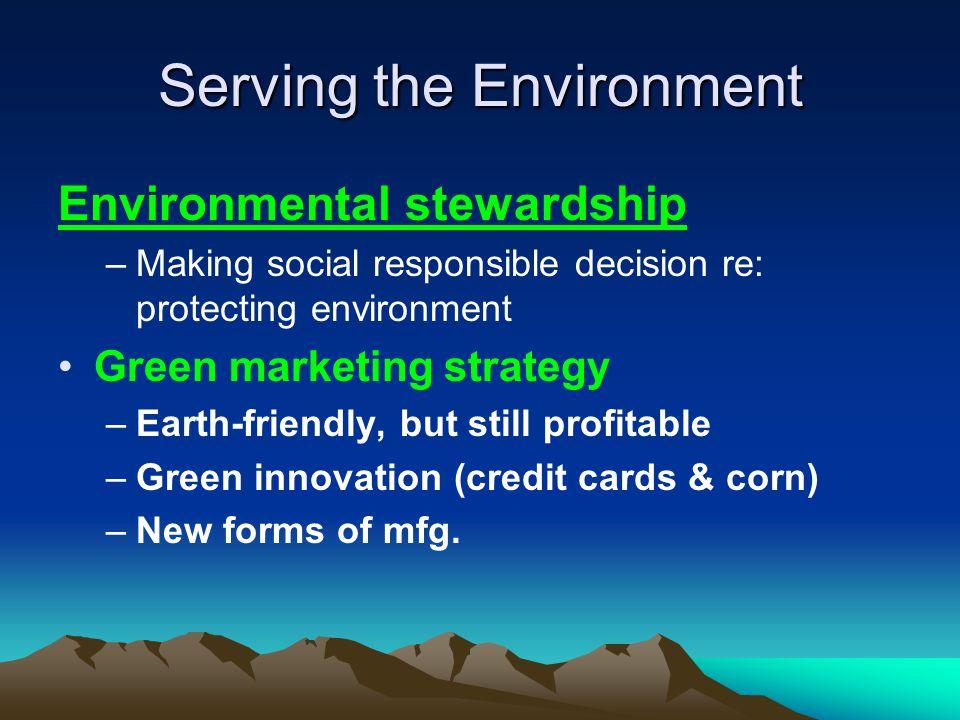 Serving the Environment Environmental stewardship –Making social responsible decision re: protecting environment Green marketing strategy –Earth-frien